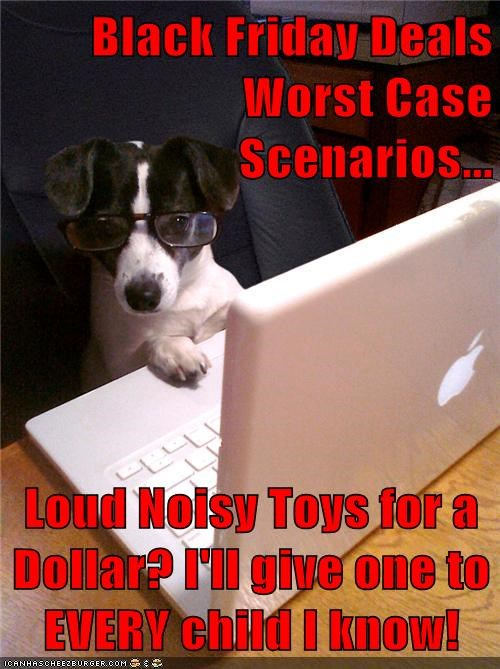 Black Friday Deals Worst Case Scenarios...  Loud Noisy Toys for a Dollar? I'll give one to EVERY child I know!