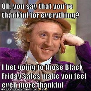 Oh, you say that you're thankful for everything?  I bet going to those Black Friday sales make you feel even more thankful