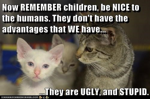 Now REMEMBER children, be NICE to the humans. They don't have the advantages that WE have...  ...They are UGLY, and STUPID.