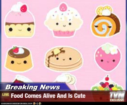 Breaking News - Food Comes Alive And Is Cute