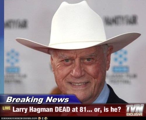 Breaking News - Larry Hagman DEAD at 81... or, is he?