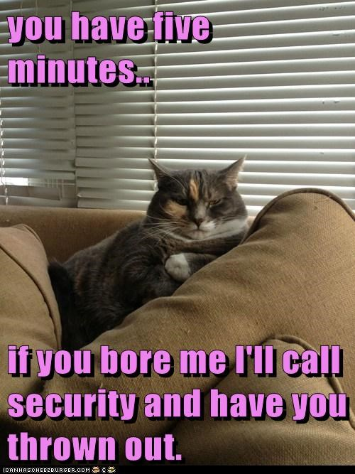 you have five minutes..  if you bore me I'll call security and have you thrown out.