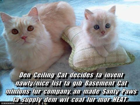 Den  Ceiling  Cat  decides  ta  invent  nawty/nice  list  ta  gib  Basement  Cat  minions  fur  company, an  made  Santy  Paws  ta  supply  dem  wit  coal  fur  mor  HEAT..