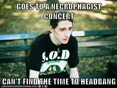 GOES TO A NECROPHAGIST CONCERT  CAN'T FIND THE TIME TO HEADBANG