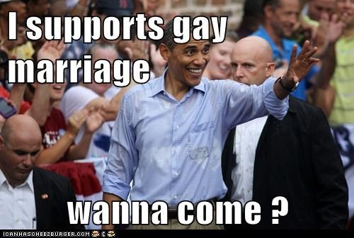 I supports gay marriage   wanna come ?