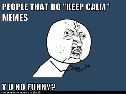 "PEOPLE THAT DO ""KEEP CALM"" MEMES  Y U NO FUNNY?"