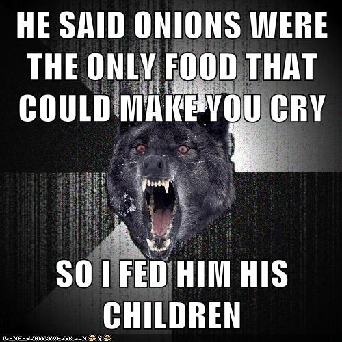 HE SAID ONIONS WERE THE ONLY FOOD THAT COULD MAKE YOU CRY  SO I FED HIM HIS CHILDREN