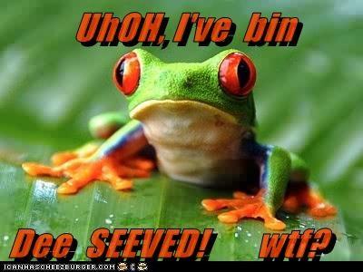 UhOH, I've  bin  Dee  SEEVED!       wtf?