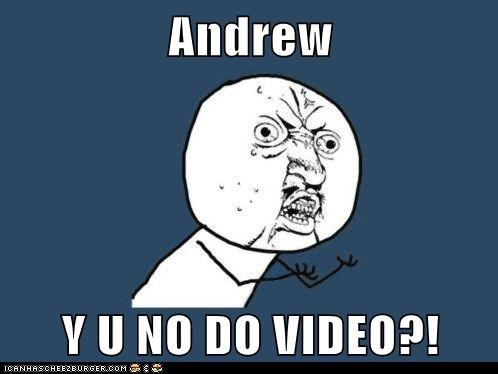 Andrew   Y U NO DO VIDEO?!