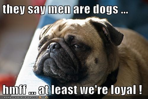 they say men are dogs ...  hmff ... at least we're loyal !