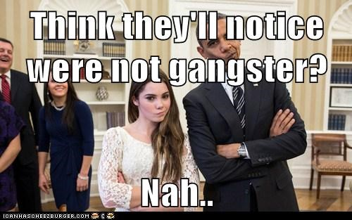 Think they'll notice were not gangster?  Nah..