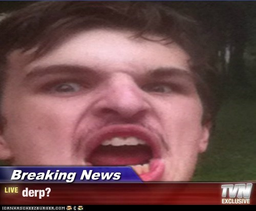 Breaking News - derp?