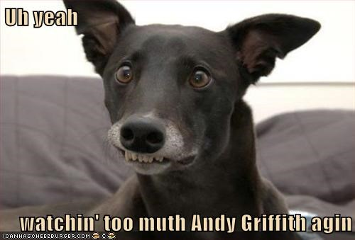 Uh yeah  watchin' too muth Andy Griffith agin