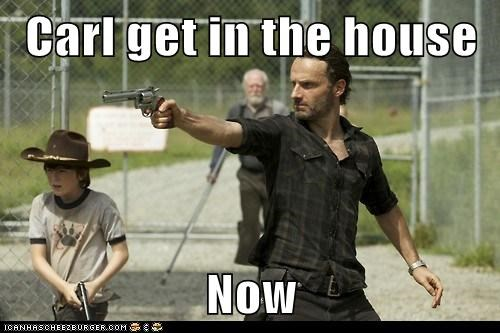 Carl get in the house  Now