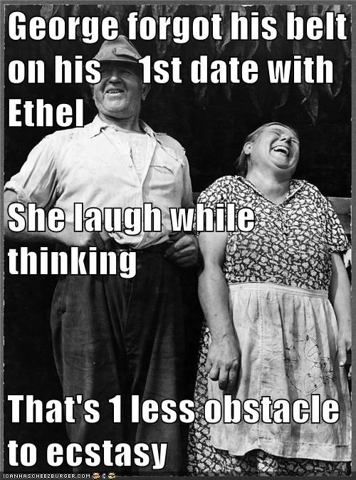 George forgot his belt on his     1st date with Ethel She laugh while thinking That's 1 less obstacle to ecstasy