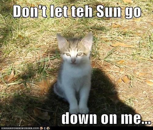 Don't let teh Sun go   down on me...