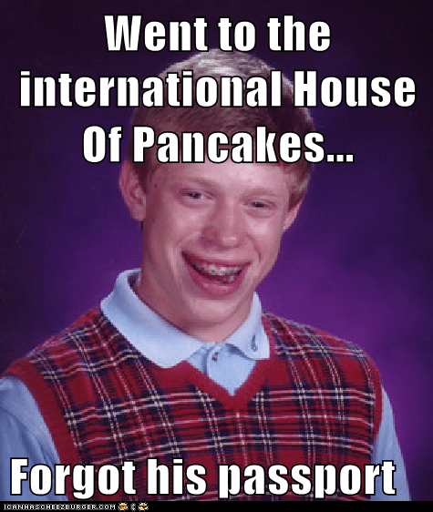 Went to the international House Of Pancakes...  Forgot his passport