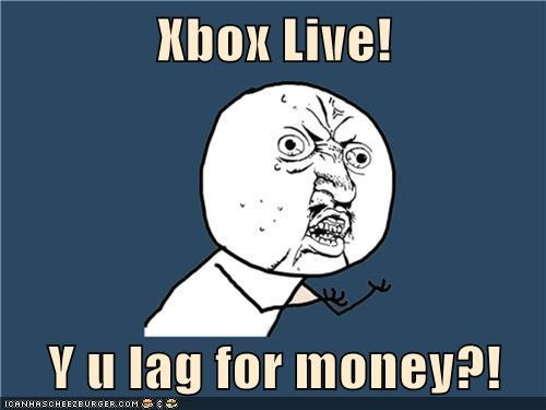 Xbox Live!  Y u lag for money?!