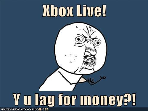 Xbox Live!  Y u lag for money?!