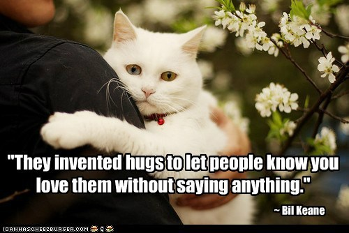 """They invented hugs to let people know you love them without saying anything."""