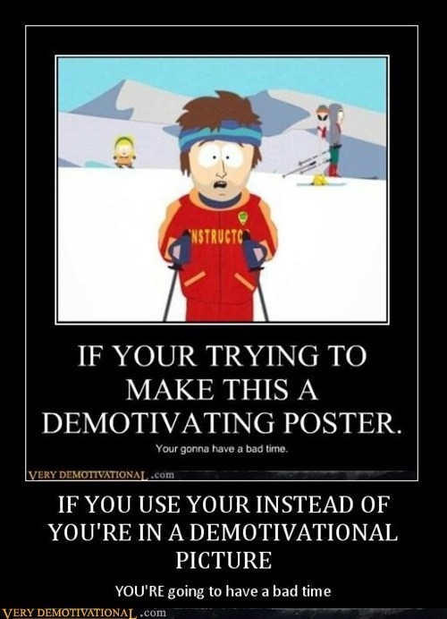 IF YOU USE YOUR INSTEAD OF YOU'RE IN A DEMOTIVATIONAL PICTURE