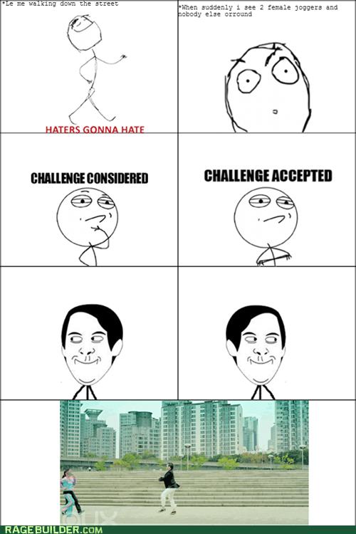 haters gonna hate,Challenge Accepted,gangnam style