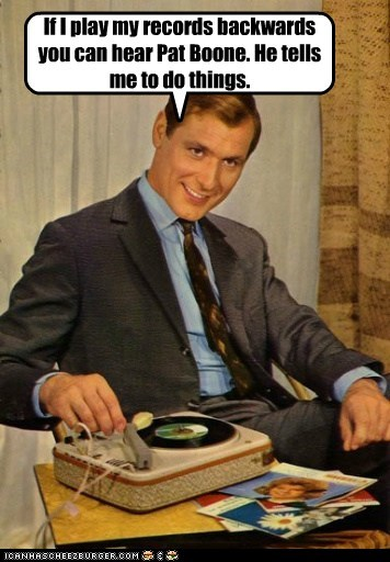 If I play my records backwards you can hear Pat Boone. He tells me to do things.