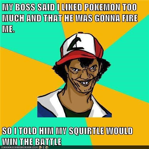 MY BOSS SAID I LIKED POKEMON TOO MUCH AND THAT HE WAS GONNA FIRE ME.   SO I TOLD HIM MY SQUIRTLE WOULD WIN THE BATTLE
