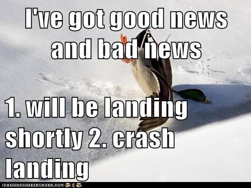 I've got good news and bad news  1. will be landing shortly 2. crash landing