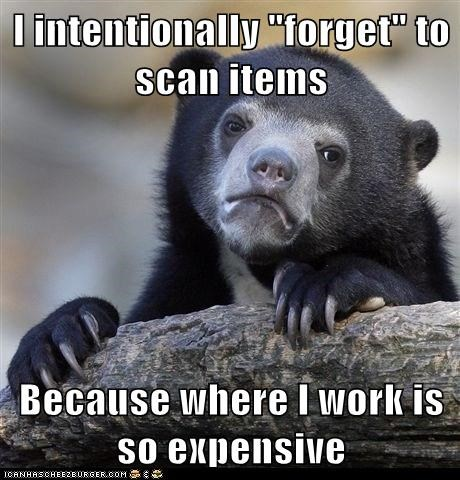 "I intentionally ""forget"" to scan items  Because where I work is so expensive"