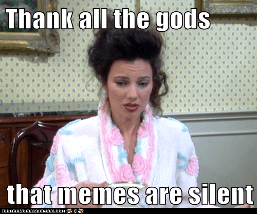 Thank All the Gods That Memes Are Silent
