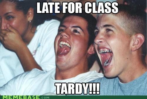 Who you calling tardy?