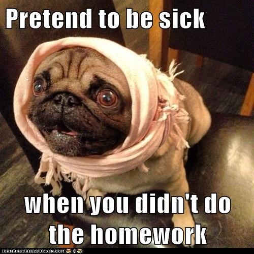 Pretend to be sick    when you didn't do the homework