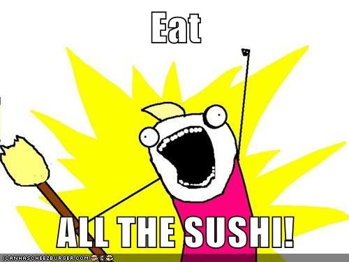 Eat  ALL THE SUSHI!