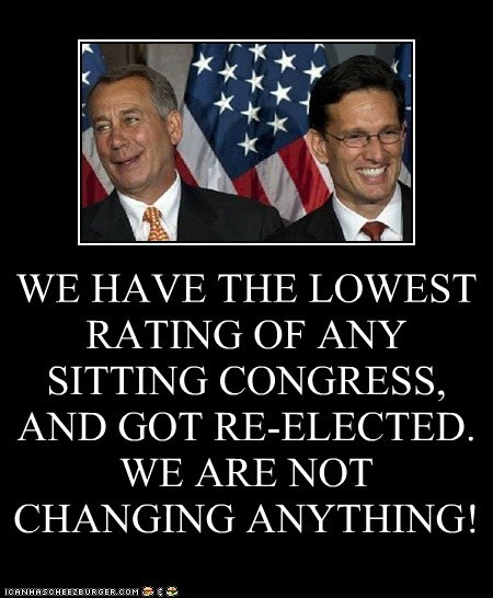 WE HAVE THE LOWEST RATING OF ANY SITTING CONGRESS, AND GOT RE-ELECTED.  WE ARE NOT CHANGING ANYTHING!