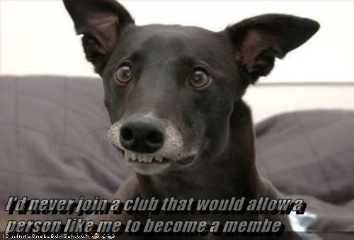 I'd never join a club that would allow a person like me to become a membe