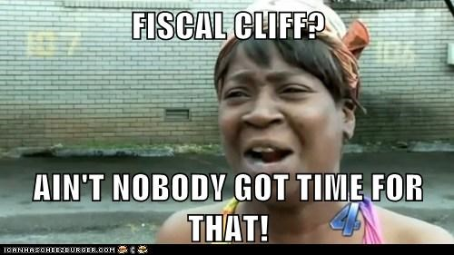 FISCAL CLIFF?  AIN'T NOBODY GOT TIME FOR THAT!