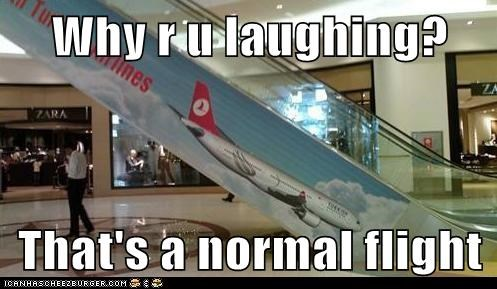 Why r u laughing?  That's a normal flight