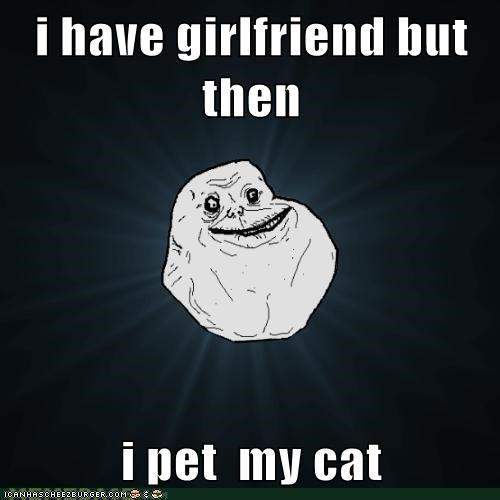 i have girlfriend but then  i pet  my cat