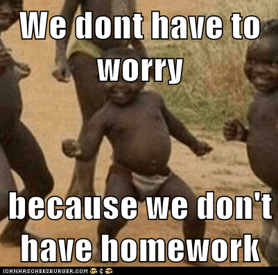 We dont have to worry  because we don't have homework