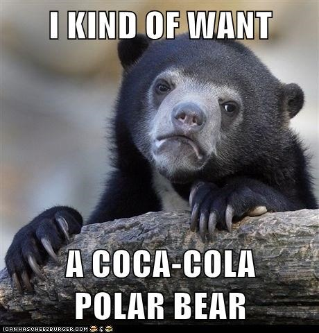 I KIND OF WANT  A COCA-COLA            POLAR BEAR