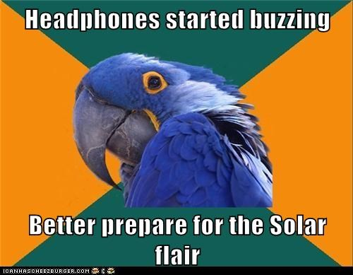 Headphones started buzzing  Better prepare for the Solar flair