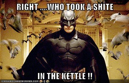 RIGHT ....WHO TOOK A SHITE  IN THE KETTLE !!