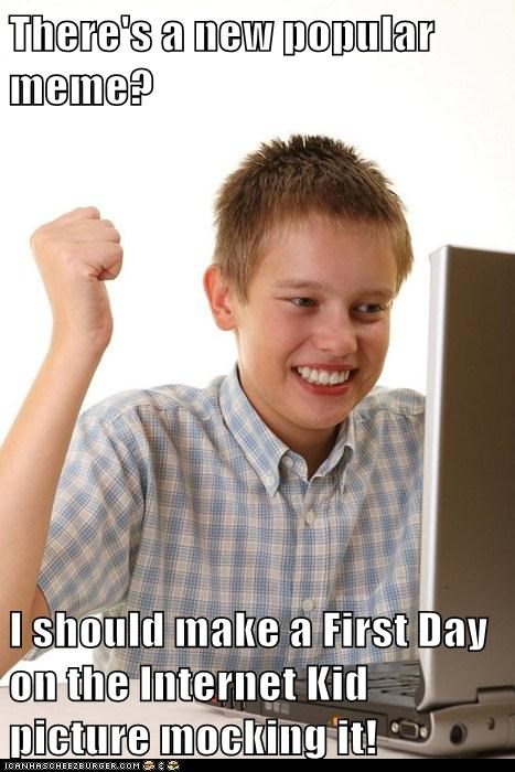 There's a new popular meme?  I should make a First Day on the Internet Kid picture mocking it!