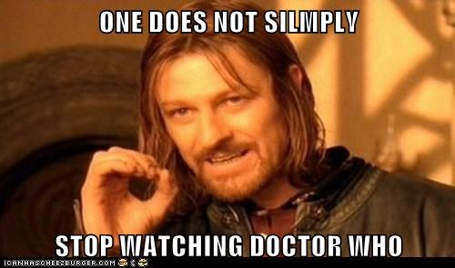 ONE DOES NOT SILMPLY  STOP WATCHING DOCTOR WHO