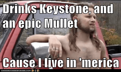 Drinks Keystone, and an epic Mullet  Cause I live in 'merica