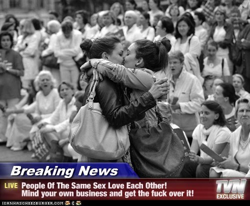 Breaking News - People Of The Same Sex Love Each Other! Mind your own business and get the fuck over it!