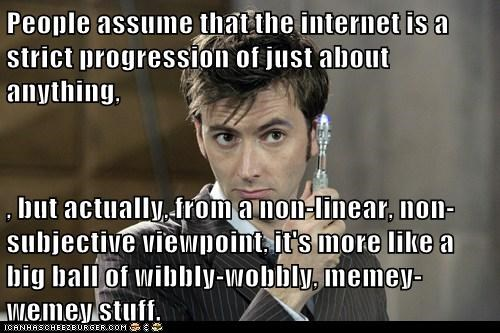 People assume that the internet is a strict progression of just about anything,  , but actually, from a non-linear, non-subjective viewpoint, it's more like a big ball of wibbly-wobbly, memey-wemey stuff.