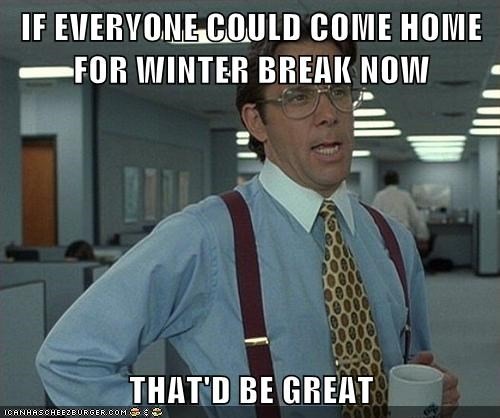 IF EVERYONE COULD COME HOME FOR WINTER BREAK NOW  THAT'D BE GREAT