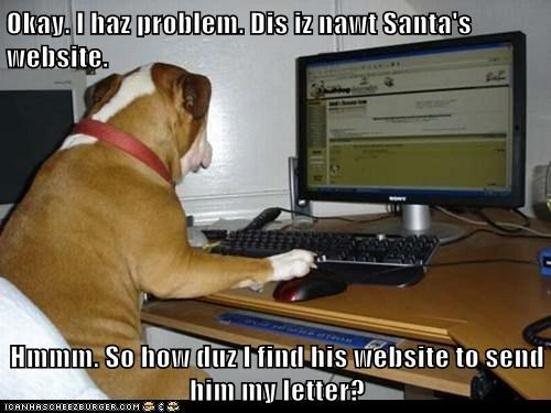 Okay. I haz problem. Dis iz nawt Santa's website.  Hmmm. So how duz I find his website to send him my letter?